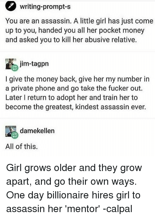 Memes, Money, and Phone: writing-prompts  You are an assassin. A little girl has just come  up to you, handed you all her pocket money  and asked you to kill her abusive relative.  I give the money back give her my number in  a private phone and go take the fucker out.  Later I return to adopt her and train her to  become the greatest, kindest assassin ever.  damekellen  All of this. Girl grows older and they grow apart, and go their own ways. One day billionaire hires girl to assassin her 'mentor' -calpal
