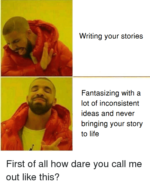 Life, Never, and How: Writing your stories  Fantasizing with a  lot of inconsistent  ideas and never  bringing your story  to life <p>First of all how dare you call me out like this?</p>