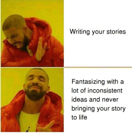 Life, Never, and Ideas: Writing your stories  Fantasizing with a  lot of inconsistent  ideas and never  bringing your story  to life