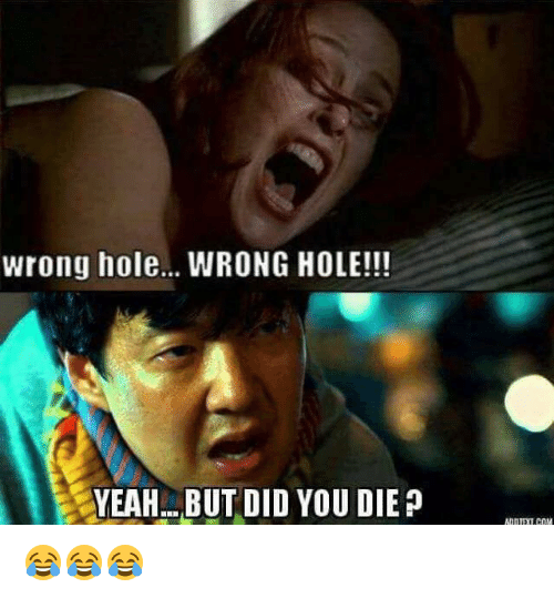 did you die: wrong hole... WRONG HOLE!!!  YEAH BUT DID YOU DIE P 😂😂😂