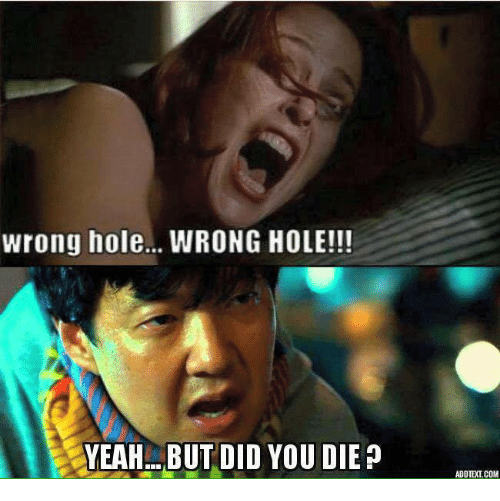 But Did You Die: Wrong hole... WRONG HOLE!!!  YEAH BUT DID YOU DIE  p