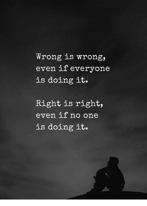 One, Right, and Everyone: Wrong is wrong,  even if everyone  is doing it.  Right is right,  even if no one  is doing it.