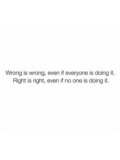Doing It Right: Wrong is wrong, even if everyone is doing it.  Right is right, even if no one is doing it.