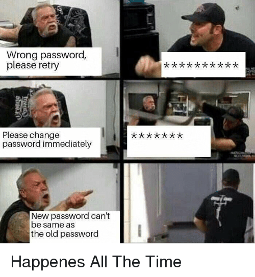 Time, Old, and Change: Wrong password,  please retry  Please change  password immediately  New password can't  be same as  the old password Happenes All The Time