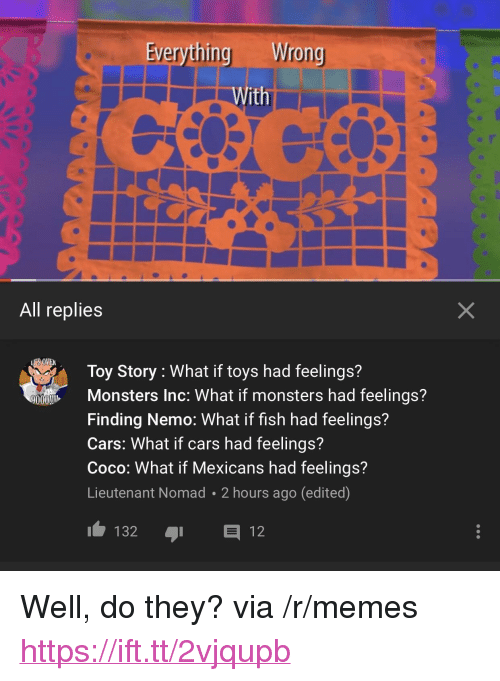 """Monsters Inc: Wrong  With  All replies  Toy Story : What if toys had feelings?  Monsters Inc: What if monsters had feelings?  Finding Nemo: What if fish had feelings?  Cars: What if cars had feelings?  Coco: What if Mexicans had feelings?  Lieutenant Nomad 2 hours ago (edited)  9000  00  132 12 <p>Well, do they? via /r/memes <a href=""""https://ift.tt/2vjqupb"""">https://ift.tt/2vjqupb</a></p>"""