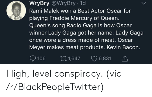 Lady Gaga: WryBry @WryBry - 1d  Rami Malek won a Best Actor Oscar for  playing Freddie Mercury of Queen.  Queen's song Radio Gaga is how Oscar  winner Lady Gaga got her name. Lady Gaga  once wore a dress made of meat. Oscar  Meyer makes meat products. Kevin Bacon.  106 t1,647 6,831 High, level conspiracy. (via /r/BlackPeopleTwitter)