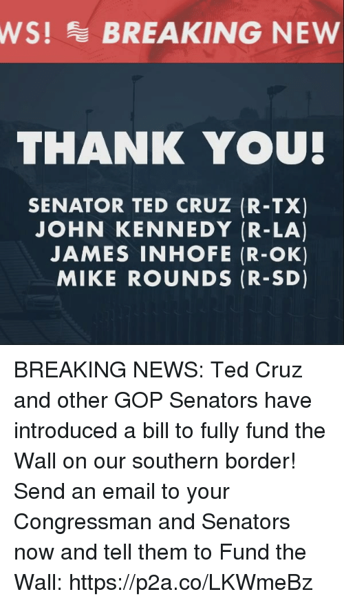 Ted Cruz: WS!BREAKING NEW  THANK YOU  SENATOR TED CRUZ (R-TX)  JOHN KENNEDY (R-LA)  JAMES INHOFE (R-OK)  MIKE ROUNDS (R-SD) BREAKING NEWS: Ted Cruz and other GOP Senators have introduced a bill to fully fund the Wall on our southern border!   Send an email to your Congressman and Senators now and tell them to Fund the Wall: https://p2a.co/LKWmeBz