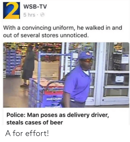 convincing: WSB-TV  5 hrs .  With a convincing uniform, he walked in and  out of several stores unnoticed.  Police: Man poses as delivery driver,  steals cases of beer A for effort!