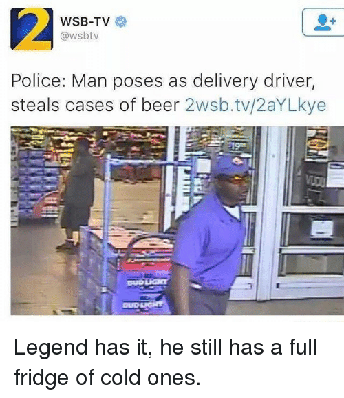 Beer, Memes, and Police: WSB-TV  @wsbtv  Police: Man ses as delivery driver,  steals cases of beer  2wsb.tv/2aYLkye Legend has it, he still has a full fridge of cold ones.