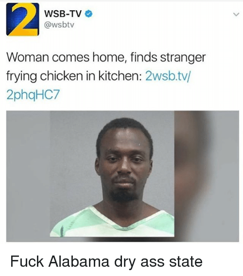 Ass, Memes, and Alabama: WSB-TV  @wsbtv  Woman comes home, finds stranger  frying chicken in kitchen  2wsb.tv/  2phqHC7 Fuck Alabama dry ass state