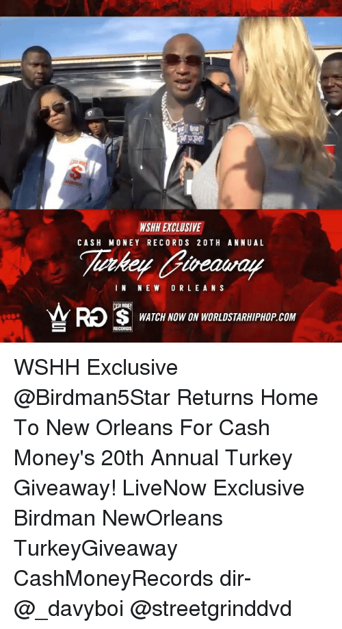 Birdman, Memes, and Worldstarhiphop: WSHH EXCLUSIVE  CASH MONEY RECORD S 2 OTH ANNU AL  IN NEW ORLEANS  WATCH NOW ON WORLDSTARHIPHOP COM WSHH Exclusive @Birdman5Star Returns Home To New Orleans For Cash Money's 20th Annual Turkey Giveaway! LiveNow Exclusive Birdman NewOrleans TurkeyGiveaway CashMoneyRecords dir- @_davyboi @streetgrinddvd