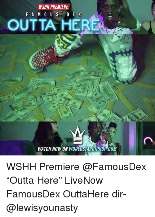 "Memes, Worldstarhiphop, and Wshh: WSHH PREMIER  F A M 0 USD E X  OUTTA HE  WATCH NOW ON WORLDSTARHIPHOP.COM WSHH Premiere @FamousDex ""Outta Here"" LiveNow FamousDex OuttaHere dir- @lewisyounasty"