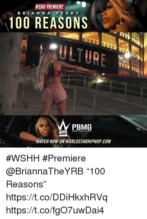 "Sizzle: WSHH PREMIERE  B RI A N N A P E R R Y  100 REASONS  ULTURE  PBMG  MORE THAN A LABEL  WATCH NOW ON WORLDSTARHIPHOP.COM #WSHH #Premiere @BriannaTheYRB ""100 Reasons"" https://t.co/DDiHkxhRVq https://t.co/fgO7uwDai4"