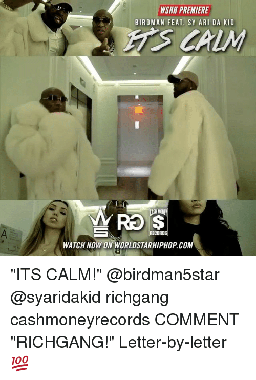 "Birdman, Memes, and Worldstarhiphop: WSHH PREMIERE  BIRDMAN FEAT. SY ARI DA KID  RECORDS  WATCH NOW ON WORLDSTARHIPHOP COM ""ITS CALM!"" @birdman5star @syaridakid richgang cashmoneyrecords COMMENT ""RICHGANG!"" Letter-by-letter 💯"