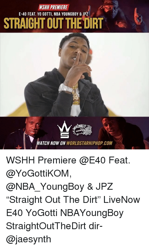 "Memes, Nba, and Worldstarhiphop: WSHH PREMIERE  E-40 FEAT. YO GOTTI, NBA YOUNGBOY & JPZ  STRAIGHT OUT THEDIRT  RECOR  ATCH NOW ON WORLDSTARHIPHOP.COM WSHH Premiere @E40 Feat. @YoGottiKOM, @NBA_YoungBoy & JPZ ""Straight Out The Dirt"" LiveNow E40 YoGotti NBAYoungBoy StraightOutTheDirt dir- @jaesynth"