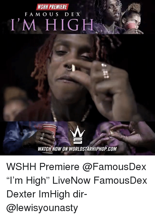 "Memes, Worldstarhiphop, and Wshh: WSHH PREMIERE  FA M OUS D EX  I'M HIGH  WATCH NOW ON WORLDSTARHIPHOP.COM WSHH Premiere @FamousDex ""I'm High"" LiveNow FamousDex Dexter ImHigh dir- @lewisyounasty"