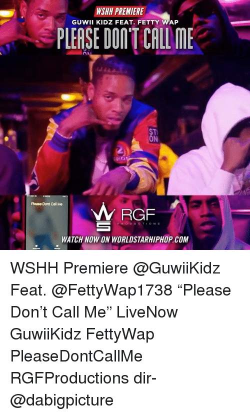 "Fetty Wap: WSHH PREMIERE  GUWII KIDZ FEAT. FETTY WAP  PLEASE DON'T CALL ME  ST  ON  Please Dont Call Me  RGF  PRODUCTIONS  WATCH NOW ON WORLDSTARHIPHOP.COM WSHH Premiere @GuwiiKidz Feat. @FettyWap1738 ""Please Don't Call Me"" LiveNow GuwiiKidz FettyWap PleaseDontCallMe RGFProductions dir- @dabigpicture"