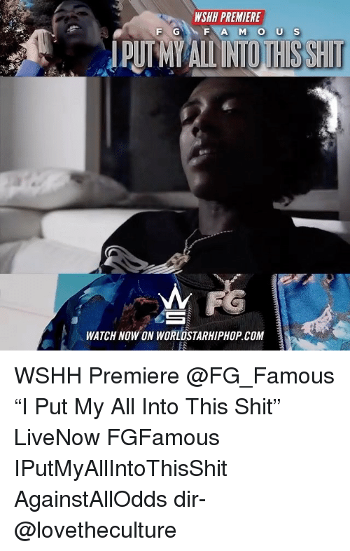 "Memes, Shit, and Worldstarhiphop: WSHH PREMIERE  IPUTMY ALL INTOTHISSHIT  WATCH NOW ON WORLDSTARHIPHOP COM WSHH Premiere @FG_Famous ""I Put My All Into This Shit"" LiveNow FGFamous IPutMyAllIntoThisShit AgainstAllOdds dir- @lovetheculture"