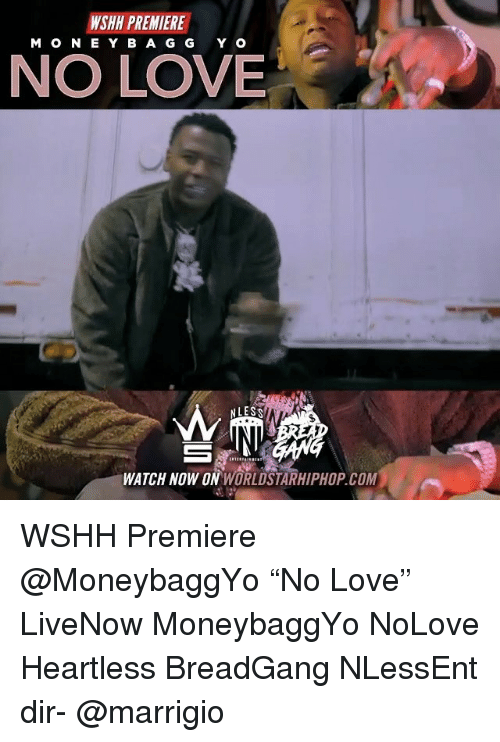 "Love, Memes, and Worldstarhiphop: WSHH PREMIERE  MON E Y B A G G Y O  NO LOVE  WATCH NOW ON WORLDSTARHIPHOP.COM WSHH Premiere @MoneybaggYo ""No Love"" LiveNow MoneybaggYo NoLove Heartless BreadGang NLessEnt dir- @marrigio"