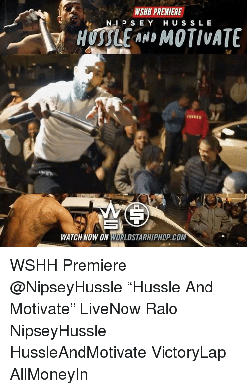 "Memes, Worldstarhiphop, and Wshh: WSHH PREMIERE  N I P S E Y HUS S LE  WATCH NOW ON WORLDSTARHIPHOP.COM WSHH Premiere @NipseyHussle ""Hussle And Motivate"" LiveNow Ralo NipseyHussle HussleAndMotivate VictoryLap AllMoneyIn"