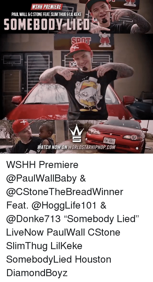"""Memes, Worldstarhiphop, and Paul Wall: WSHH PREMIERE  PAUL WALL &CSTONEFEAT SUMITHUG&LILKEKE  SOMEBODY LIED  FNF 0911  ATCH NOW ON WORLDSTARHIPHOP COM WSHH Premiere @PaulWallBaby & @CStoneTheBreadWinner Feat. @HoggLife101 & @Donke713 """"Somebody Lied"""" LiveNow PaulWall CStone SlimThug LilKeke SomebodyLied Houston DiamondBoyz"""