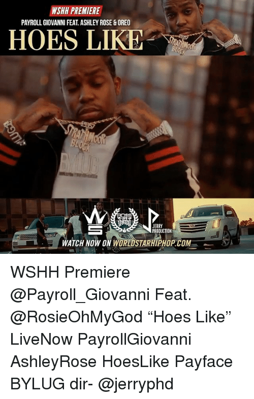"ashleys: WSHH PREMIERE  PAYROLL GIOVANNI FEAT.ASHLEY ROSE&OREO  HOES LIKE  com  JERRY  PRODUCTION  WATCH NOW ON WORLDSTARHIPHOP.COM WSHH Premiere @Payroll_Giovanni Feat. @RosieOhMyGod ""Hoes Like"" LiveNow PayrollGiovanni AshleyRose HoesLike Payface BYLUG dir- @jerryphd"