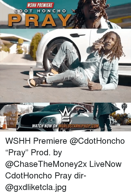 "Memes, Worldstarhiphop, and Wshh: WSHH PREMIERE  PRAY  WATCH NOW ON WORLDSTARHIPHOP COM WSHH Premiere @CdotHoncho ""Pray"" Prod. by @ChaseTheMoney2x LiveNow CdotHoncho Pray dir- @gxdliketcla.jpg"
