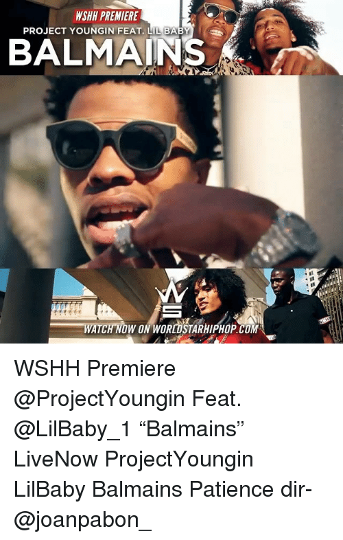 """Memes, Wshh, and Patience: WSHH PREMIERE  PROJECT YOUNGIN FEAT. LIL BABY  BALMAINS  WATCH NOW ON WORLOSTARHIPHOP.COM WSHH Premiere @ProjectYoungin Feat. @LilBaby_1 """"Balmains"""" LiveNow ProjectYoungin LilBaby Balmains Patience dir- @joanpabon_"""