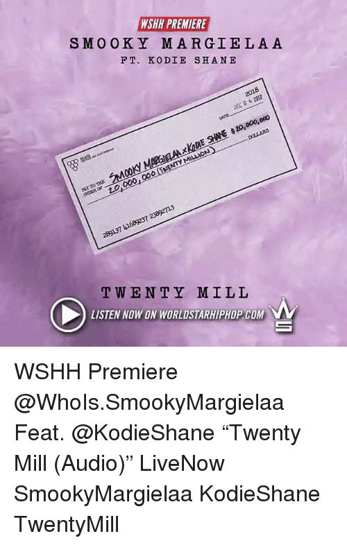 "Memes, Twen, and Worldstarhiphop: WSHH PREMIERE  SMOOKY MARGIELAA  F T. KODIE SHANE  2018  DEC 20  xKaDIE SHANE 20,000,oco  20,000,000 (SNENTY MILLION  289137 41689237 2389213  TWEN TY MILL  LISTEN NOW ON WORLDSTARHIPHOP.COM WSHH Premiere @WhoIs.SmookyMargielaa Feat. @KodieShane ""Twenty Mill (Audio)"" LiveNow SmookyMargielaa KodieShane TwentyMill"