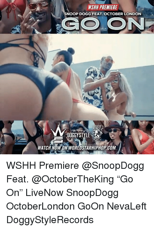 "Memes, Snoop, and Snoop Dogg: WSHH PREMIERE  SNOOP DOGG FEAT. OCTOBER LONDON  DOGGYSTYLE  WATCH NOW ON WORLDSTARHIPHOP.COM WSHH Premiere @SnoopDogg Feat. @OctoberTheKing ""Go On"" LiveNow SnoopDogg OctoberLondon GoOn NevaLeft DoggyStyleRecords"