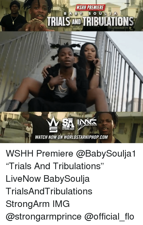 """Memes, Worldstarhiphop, and Wshh: WSHH PREMIERE  TRIALS AND TRIBUIATIONS  STRONG ARM  WATCH NOW ON WORLDSTARHIPHOP.COM WSHH Premiere @BabySoulja1 """"Trials And Tribulations"""" LiveNow BabySoulja TrialsAndTribulations StrongArm IMG @strongarmprince @official_flo"""