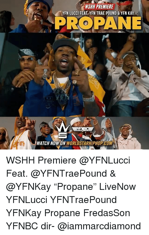 "Memes, Worldstarhiphop, and Wshh: WSHH PREMIERE  YFN LUCCI FEAT. YFN TRAE POUND&YFN KAY  PROPANE  WATCH NOW ON WORLDSTARHIPHOP COM WSHH Premiere @YFNLucci Feat. @YFNTraePound & @YFNKay ""Propane"" LiveNow YFNLucci YFNTraePound YFNKay Propane FredasSon YFNBC dir- @iammarcdiamond"