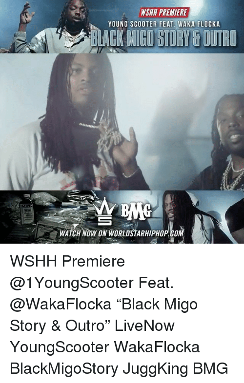 """Memes, Scooter, and Waka Flocka: WSHH PREMIERE  YOUNG SCOOTER FEAT. WAKA FLOCKA  ACK MIGO STURY& OUTRO  WATCH NOW ON WORLDSTARHIPHOP.COM WSHH Premiere @1YoungScooter Feat. @WakaFlocka """"Black Migo Story & Outro"""" LiveNow YoungScooter WakaFlocka BlackMigoStory JuggKing BMG"""