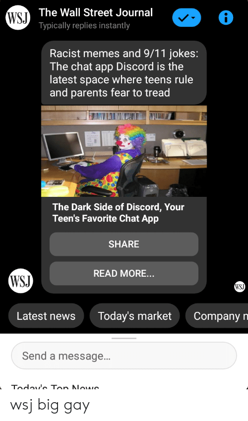 9 11 jokes: WSJ The Wall Street Journal  Typically replies instantly  Racist memes and 9/11 jokes:  The chat app Discord is the  latest space where teens rule  and parents fear to tread  The Dark Side of Discord, Your  Teen's Favorite Chat App  SHARE  READ MORE...  WSJ  WSJ  Today's market  Latest newS  Company  n  Send a message...  Today' Ton NOwe wsj big gay