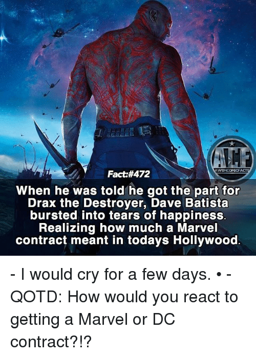 Batista: WSMCOMICFA  Fact:#472  When he was told he got the part for  Drax the Destroyer, Dave Batista  bursted into tears of happiness.  Realizing how much a Marvel  contract meant in todays Hollywood - I would cry for a few days. • - QOTD: How would you react to getting a Marvel or DC contract?!?