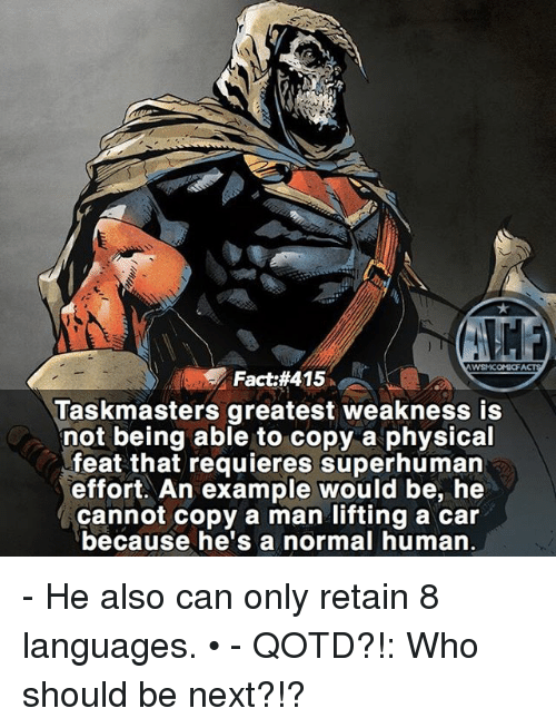 Memes, Physical, and 🤖: WSNICOMICF  Fact #415  Taskmasters greatest weakness is  not being able to copy a physical  feat that requieres superhuman  effort. An example would be, he  cannot copy a man lifting a car  because he's a normal human. - He also can only retain 8 languages. • - QOTD?!: Who should be next?!?