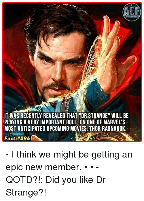 """upcoming movies: WSNICOMICFA  IT WAS RECENTLY REVEALED THAT TDR STRANGE"""" WILL BE  PLAYING A VERY IMPORTANT ROLE, ON ONE OF MARVEL'S  MOST ANTICIPATED UPCOMING MOVIES, THOR RAGNAROK.  Fact - I think we might be getting an epic new member. • • - QOTD?!: Did you like Dr Strange?!"""