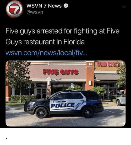 Wsvn: WSVN 7 News  7  @wsvn  Five guys arrested for fighting at Five  Guys restaurant in Florida  wsvn.com/news/local/fi..  COLD STUST  FIVE QUYS  Stuart  POLICE  1701 .