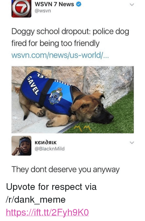 """Wsvn: WSVN 7 News  @wsvn  Doggy school dropout: police dog  fired for being too friendly  wsvn.com/news/us-world/  @BlacknMild  They dont deserve you anyway <p>Upvote for respect via /r/dank_meme <a href=""""https://ift.tt/2Fyh9K0"""">https://ift.tt/2Fyh9K0</a></p>"""