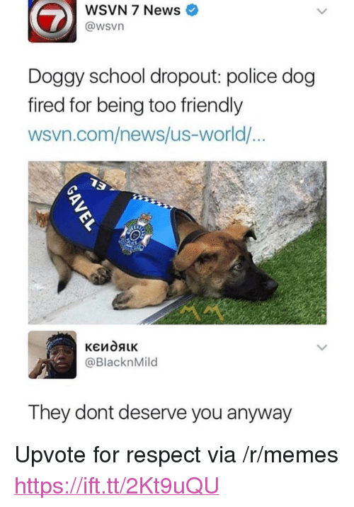 """Wsvn: WSVN 7 News  @wsvn  Doggy school dropout: police dog  fired for being too friendly  wsvn.com/news/us-world/  @BlacknMild  They dont deserve you anyway <p>Upvote for respect via /r/memes <a href=""""https://ift.tt/2Kt9uQU"""">https://ift.tt/2Kt9uQU</a></p>"""
