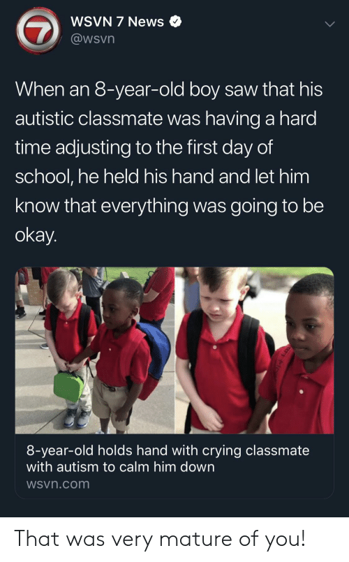 Autism: WSVN 7 News  @wsvn  When an 8-year-old boy saw that his  autistic classmate was having a hard  time adjusting to the first day of  school, he held his hand and let him  know that everything was going to be  okay.  8-year-old holds hand with crying classmate  with autism to calm him down  WSvn.com That was very mature of you!