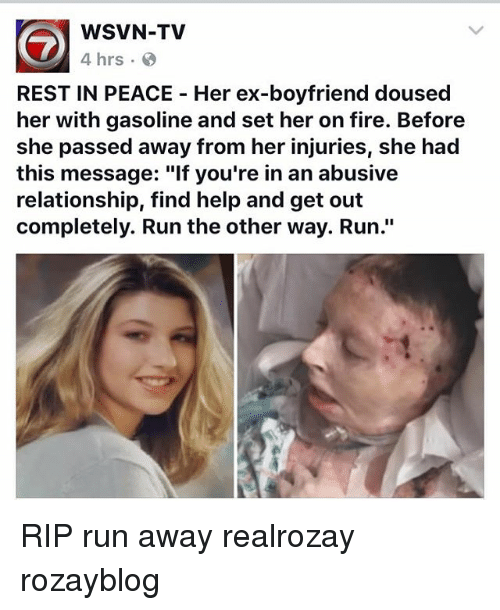 """Abusive Relationship: WSVN-TV  4 hrs  REST IN PEACE Her ex-boyfriend doused  her with gasoline and set her on fire. Before  she passed away from her injuries, she had  this message: """"lf you're in an abusive  relationship, find help and get out  completely. Run the other way. Run."""" RIP run away realrozay rozayblog"""