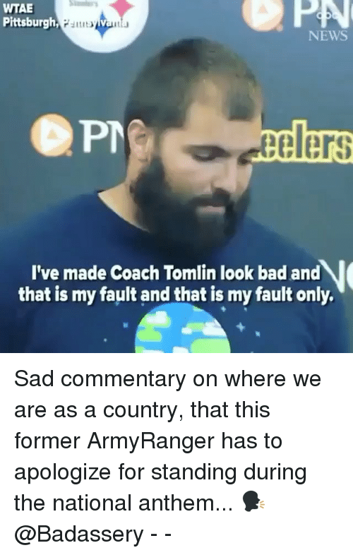 Bad, Memes, and News: WTAE  Pittsburgh  PA  NEWS  elers  I've made Coach Tomlin look bad and  that is my fault and that is my fault only Sad commentary on where we are as a country, that this former ArmyRanger has to apologize for standing during the national anthem... 🗣 @Badassery - -