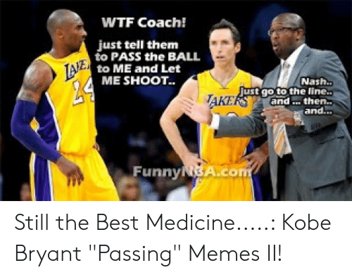 """Kobe Bryant Memes: WTF Coach!  just tell them  to PASS the BALL  to ME and Lcet  TANE  ME SHOOT..  Nash..  ust qoto the line.  and then..  and...  AKE  FunnyNBA.co Still the Best Medicine.....: Kobe Bryant """"Passing"""" Memes II!"""