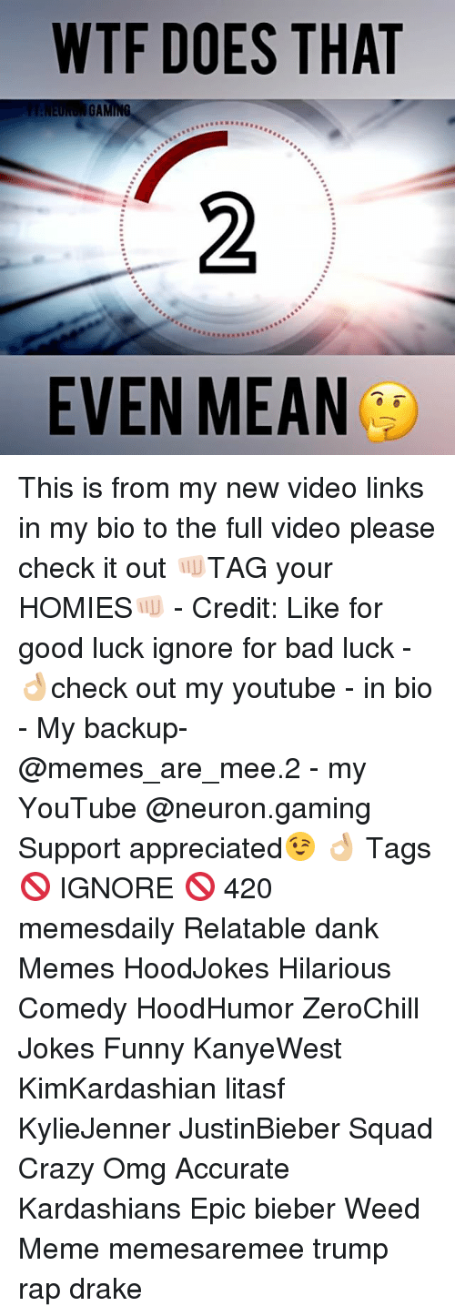 weed meme: WTF DOES THAT  GA  EVEN MEAN This is from my new video links in my bio to the full video please check it out 👊🏻TAG your HOMIES👊🏻 - Credit: Like for good luck ignore for bad luck - 👌🏼check out my youtube - in bio - My backup- @memes_are_mee.2 - my YouTube @neuron.gaming Support appreciated😉 👌🏼 Tags 🚫 IGNORE 🚫 420 memesdaily Relatable dank Memes HoodJokes Hilarious Comedy HoodHumor ZeroChill Jokes Funny KanyeWest KimKardashian litasf KylieJenner JustinBieber Squad Crazy Omg Accurate Kardashians Epic bieber Weed Meme memesaremee trump rap drake