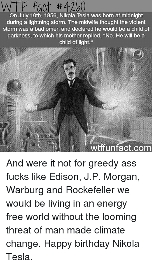 """threating: WTF fact #4260  On July 10th, 1856, Nikola Tesla was born at midnight  during a lightning storm. The midwife thought the violent  storm was a bad omen and declared he would be a child of  darkness, to which his mother replied, """"No. He will be a  child of light.""""  wtffunfact.com And were it not for greedy ass fucks like Edison, J.P. Morgan, Warburg and Rockefeller we would be living in an energy free world without the looming threat of man made climate change. Happy birthday Nikola Tesla."""