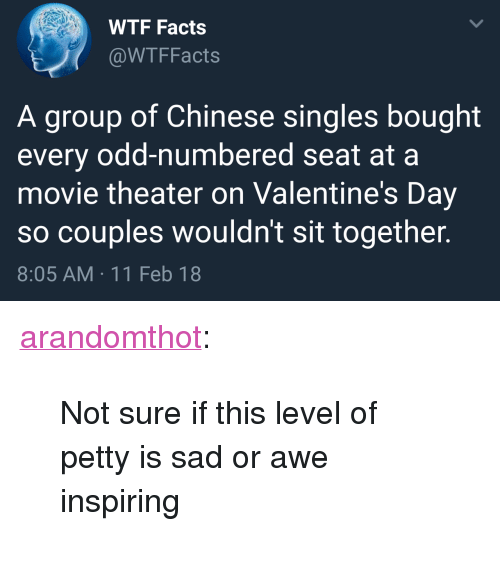 "Facts, Petty, and Target: WTF Facts  @WTFFacts  A group of Chinese singles bought  every odd-numbered seat at a  movie theater on Valentine's Day  so couples wouldn't sit together.  8:05 AM 11 Feb 18 <p><a href=""http://arandomthot.tumblr.com/post/170852412493/not-sure-if-this-level-of-petty-is-sad-or-awe"" class=""tumblr_blog"" target=""_blank"">arandomthot</a>:</p><blockquote><p>Not sure if this level of petty is sad or awe inspiring</p></blockquote>"