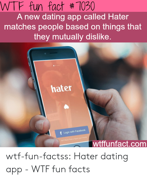 wtf fun facts: WTF fun fact # 1030  A new dating app called Hater  matches people based on things that  they mutually dislike.  hater  Login with Facebook  wtffunfact.com wtf-fun-factss:  Hater dating app - WTF fun facts