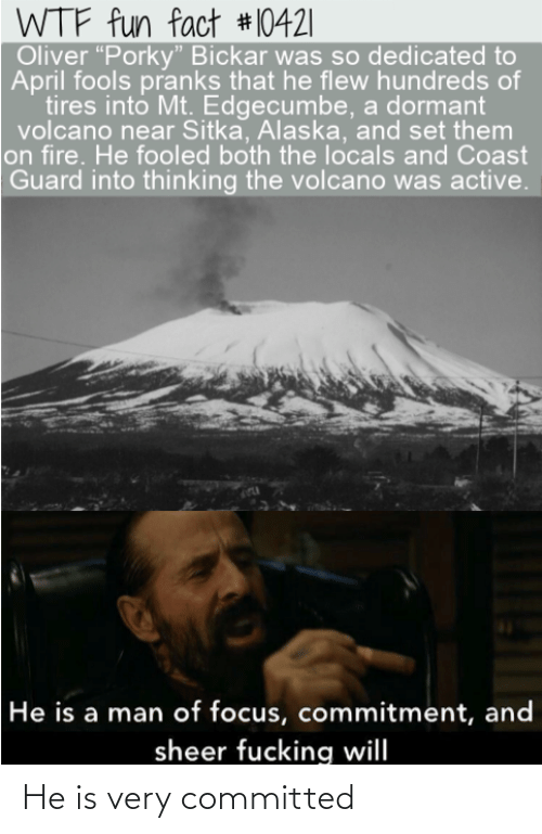 "Volcano: WTF fun fact #10421|  Oliver ""Porky"" Bickar was so dedicated to  April fools pranks that he flew hundreds of  tires into Mt. Edgecumbe, a dormant  volcano near Sitka, Alaska, and set them  on fire. He fooled both the locals and Coast  Guard into thinking the volcano was active.  He is a man of focus, commitment, and  sheer fucking will He is very committed"