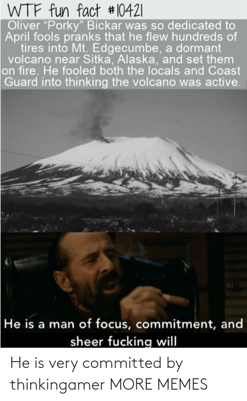 "Volcano: WTF fun fact #10421|  Oliver ""Porky"" Bickar was so dedicated to  April fools pranks that he flew hundreds of  tires into Mt. Edgecumbe, a dormant  volcano near Sitka, Alaska, and set them  on fire. He fooled both the locals and Coast  Guard into thinking the volcano was active.  He is a man of focus, commitment, and  sheer fucking will He is very committed by thinkingamer MORE MEMES"